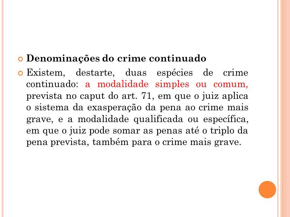 Denominações do crime continuado Existem, destarte, duas espécies de crime continuado: a modalidade simples ou comum, prevista no caput do art. 71, em