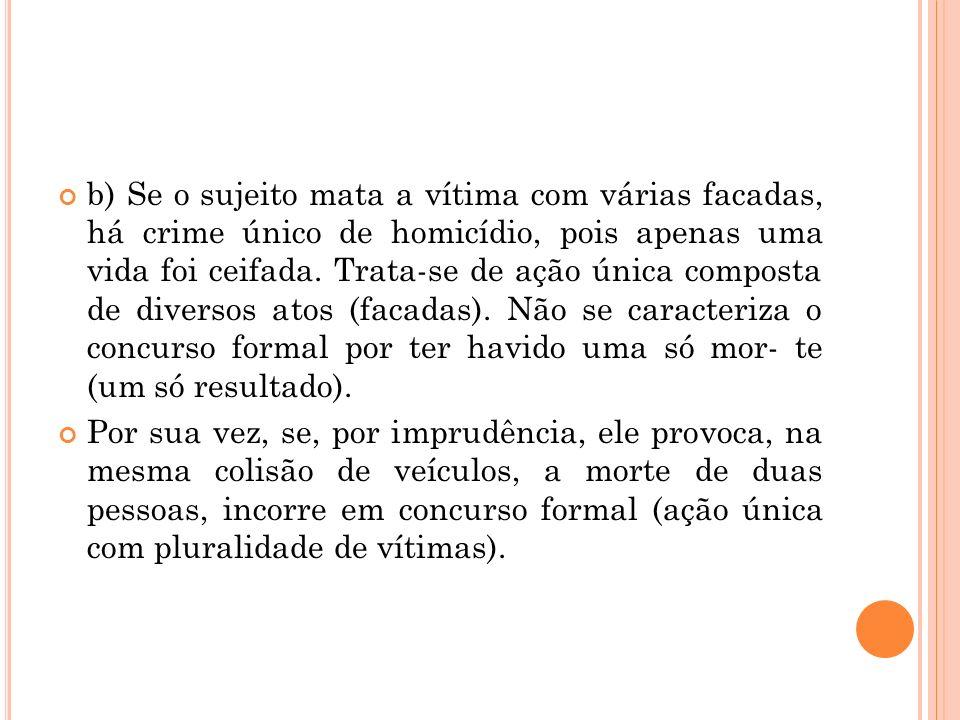 b) Se o sujeito mata a vítima com várias facadas, há crime único de homicídio, pois apenas uma vida foi ceifada. Trata-se de ação única composta de di