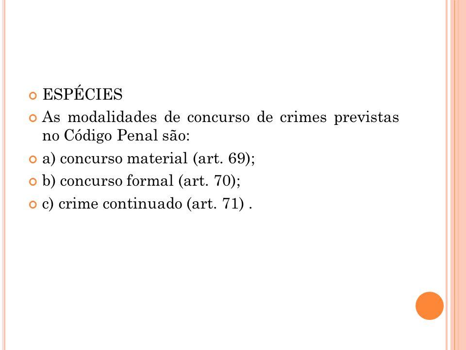 ESPÉCIES As modalidades de concurso de crimes previstas no Código Penal são: a) concurso material (art. 69); b) concurso formal (art. 70); c) crime co