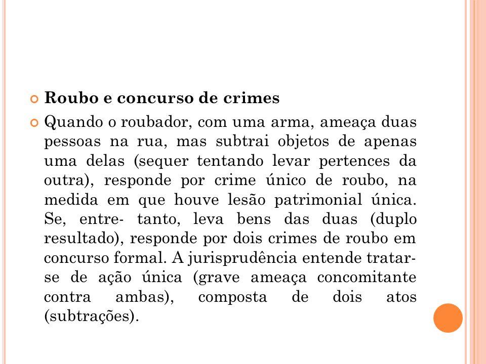 Roubo e concurso de crimes Quando o roubador, com uma arma, ameaça duas pessoas na rua, mas subtrai objetos de apenas uma delas (sequer tentando levar