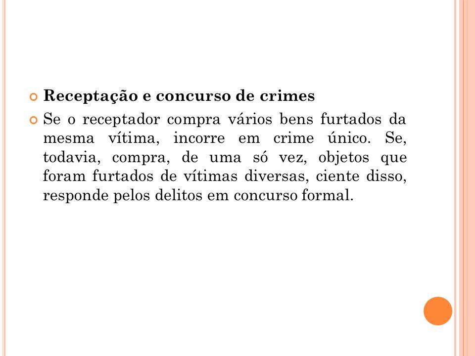 Receptação e concurso de crimes Se o receptador compra vários bens furtados da mesma vítima, incorre em crime único. Se, todavia, compra, de uma só ve