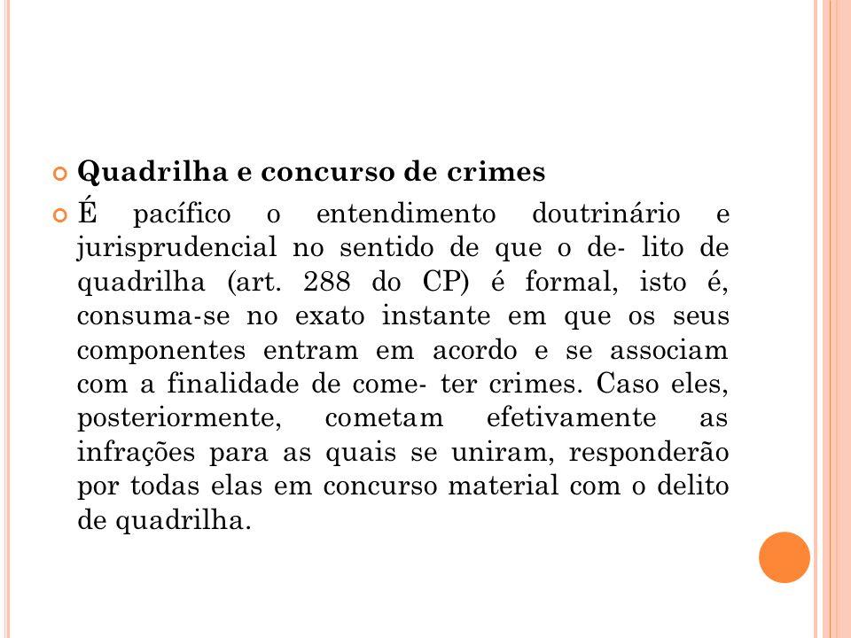Quadrilha e concurso de crimes É pacífico o entendimento doutrinário e jurisprudencial no sentido de que o de- lito de quadrilha (art. 288 do CP) é fo