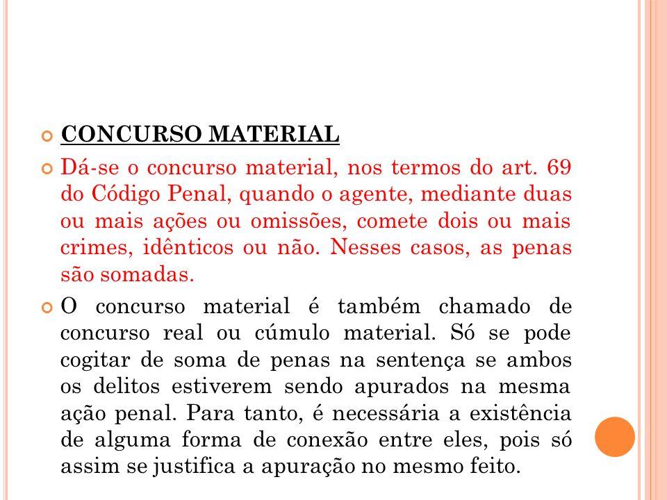 CONCURSO MATERIAL Dá-se o concurso material, nos termos do art. 69 do Código Penal, quando o agente, mediante duas ou mais ações ou omissões, comete d