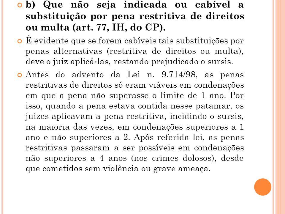 b) Que não seja indicada ou cabível a substituição por pena restritiva de direitos ou multa (art. 77, IH, do CP). É evidente que se forem cabíveis tai