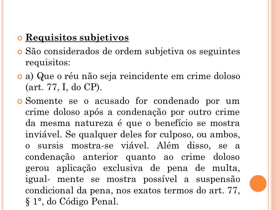 Requisitos subjetivos São considerados de ordem subjetiva os seguintes requisitos: a) Que o réu não seja reincidente em crime doloso (art. 77, I, do C
