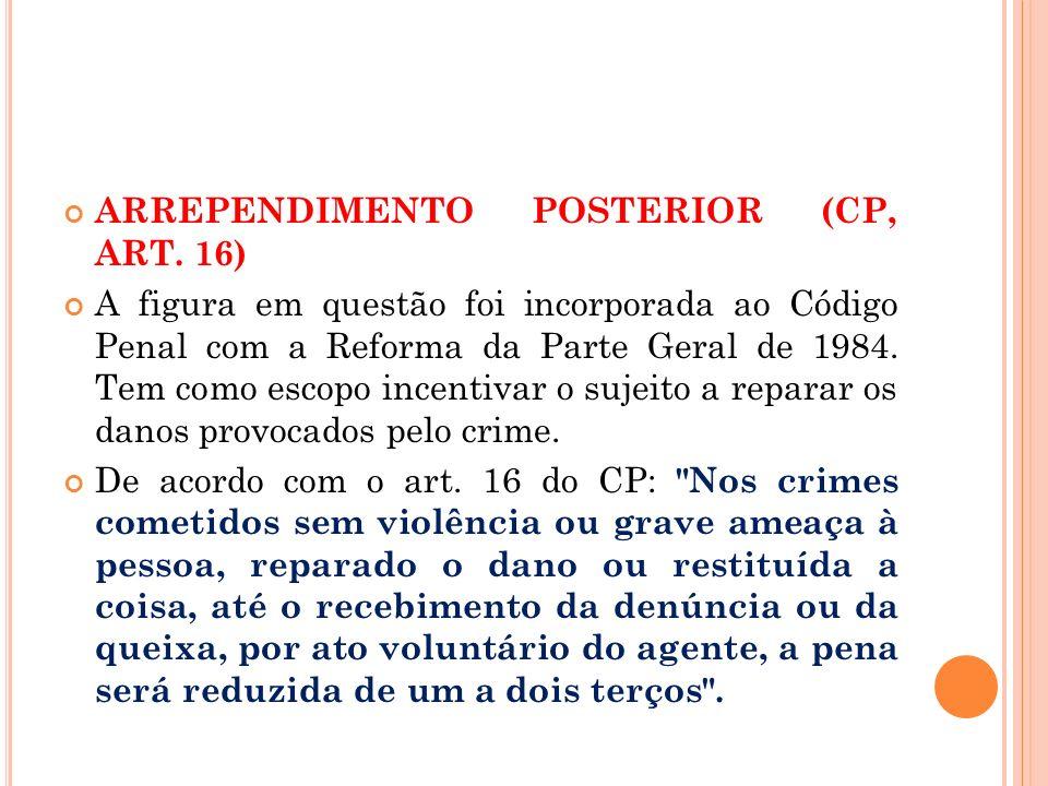 ARREPENDIMENTO POSTERIOR (CP, ART. 16) A figura em questão foi incorporada ao Código Penal com a Reforma da Parte Geral de 1984. Tem como escopo incen