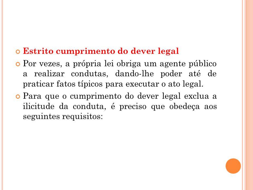 Estrito cumprimento do dever legal Por vezes, a própria lei obriga um agente público a realizar condutas, dando-lhe poder até de praticar fatos típico