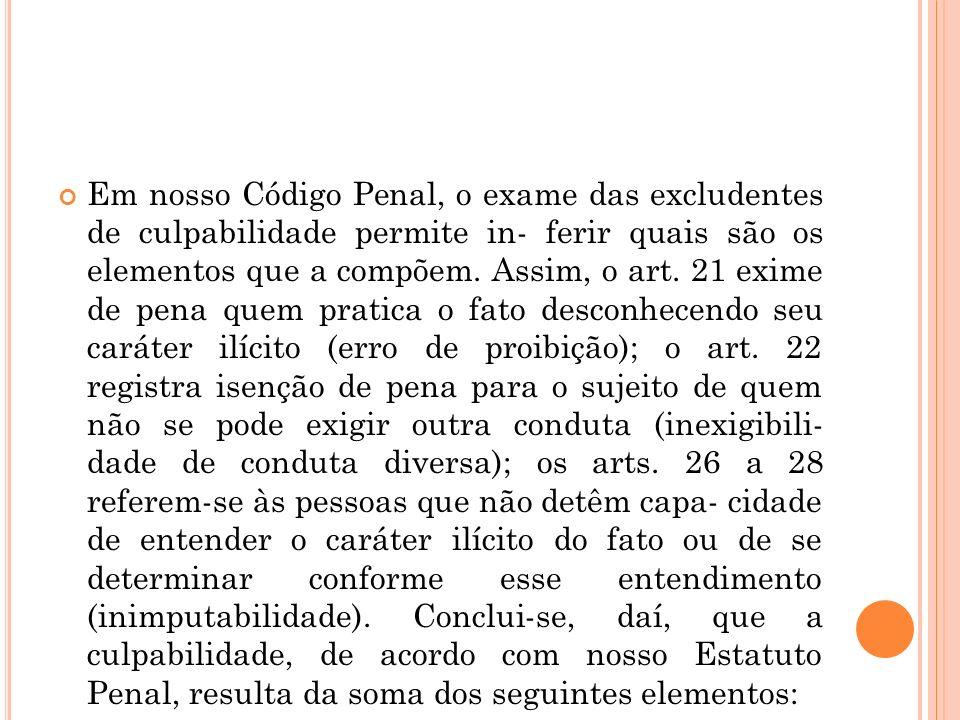 Em nosso Código Penal, o exame das excludentes de culpabilidade permite in- ferir quais são os elementos que a compõem. Assim, o art. 21 exime de pena