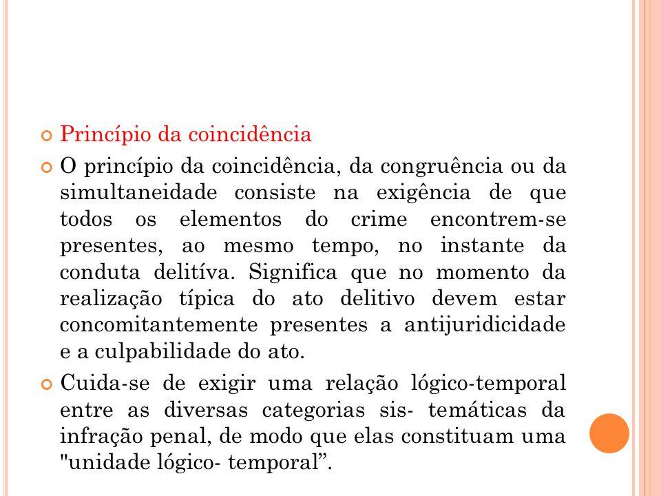 Princípio da coincidência O princípio da coincidência, da congruência ou da simultaneidade consiste na exigência de que todos os elementos do crime en