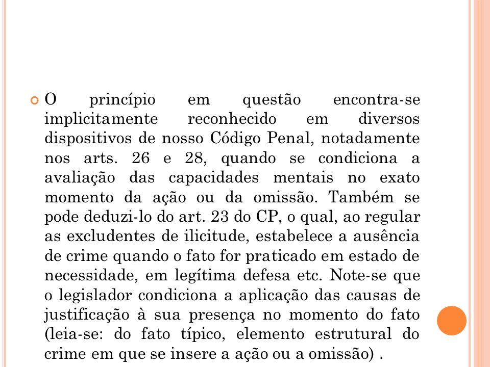 O princípio em questão encontra-se implicitamente reconhecido em diversos dispositivos de nosso Código Penal, notadamente nos arts. 26 e 28, quando se