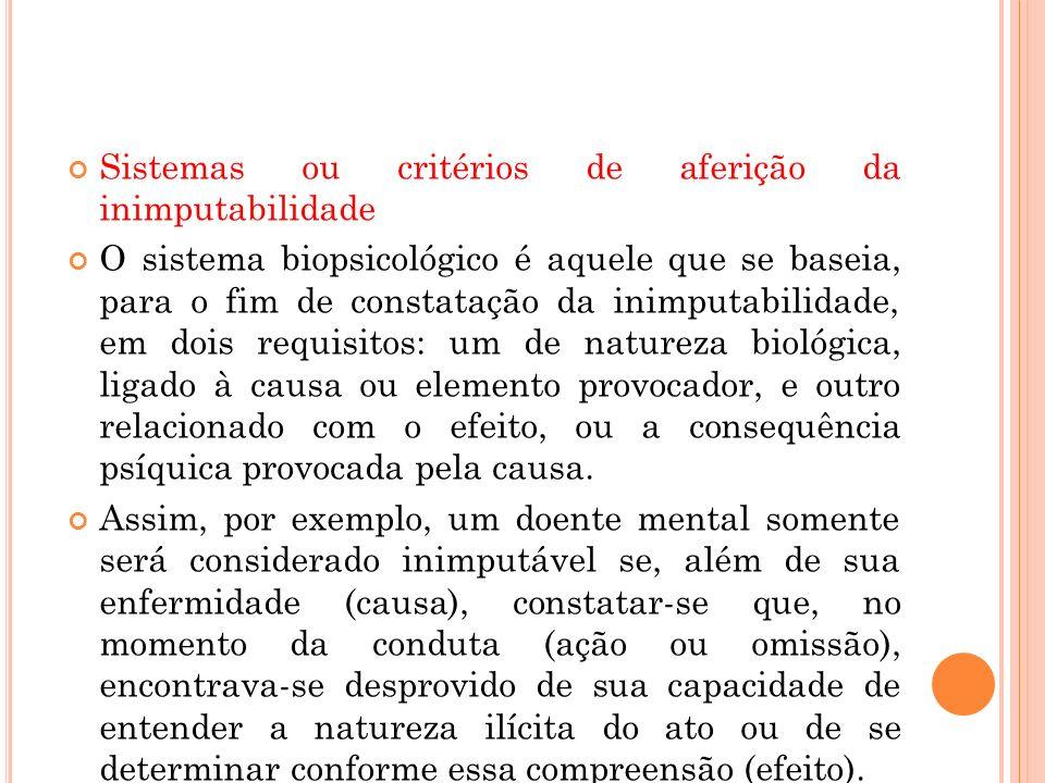 Sistemas ou critérios de aferição da inimputabilidade O sistema biopsicológico é aquele que se baseia, para o fim de constatação da inimputabilidade,