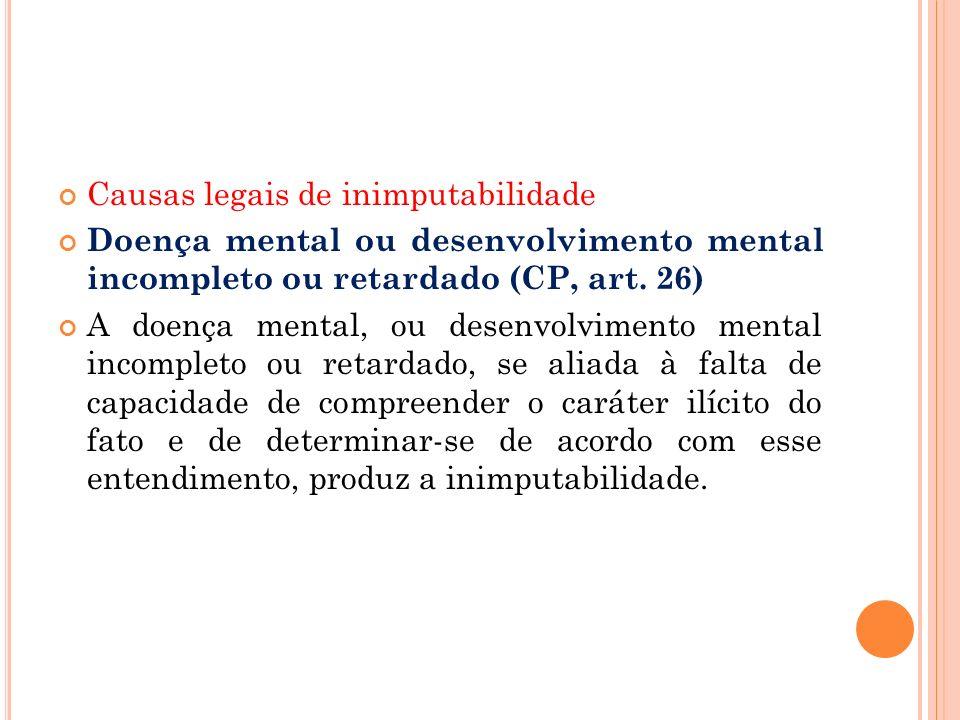 Causas legais de inimputabilidade Doença mental ou desenvolvimento mental incompleto ou retardado (CP, art. 26) A doença mental, ou desenvolvimento me