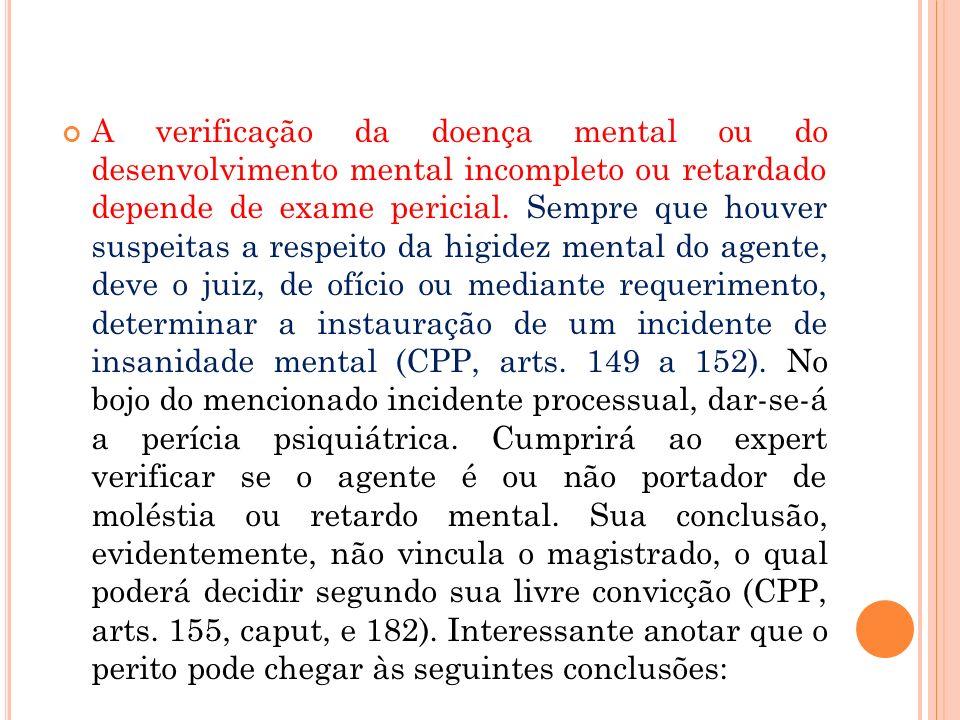 A verificação da doença mental ou do desenvolvimento mental incompleto ou retardado depende de exame pericial. Sempre que houver suspeitas a respeito
