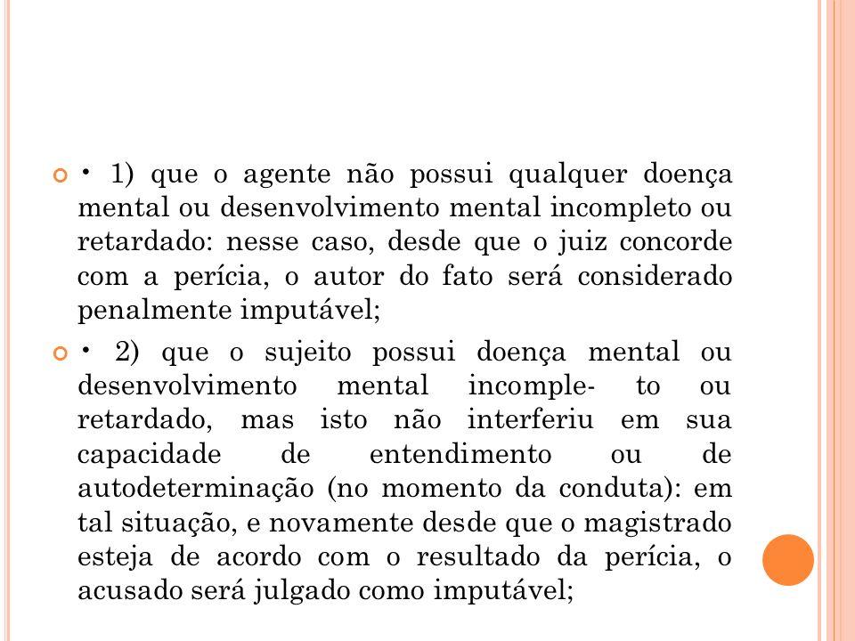 1) que o agente não possui qualquer doença mental ou desenvolvimento mental incompleto ou retardado: nesse caso, desde que o juiz concorde com a períc