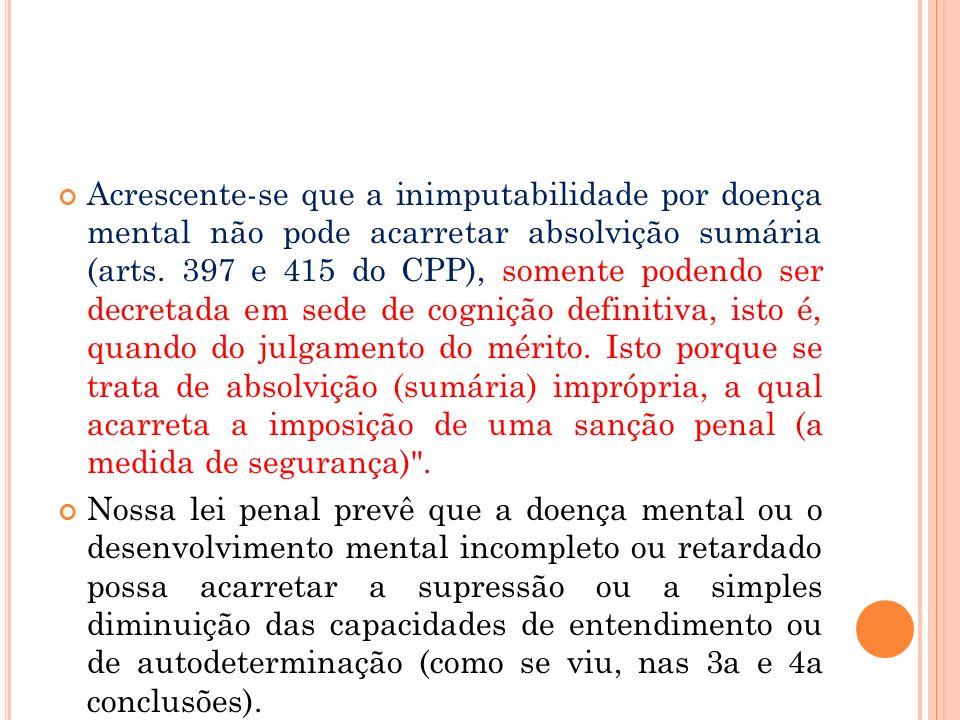 Acrescente-se que a inimputabilidade por doença mental não pode acarretar absolvição sumária (arts. 397 e 415 do CPP), somente podendo ser decretada e