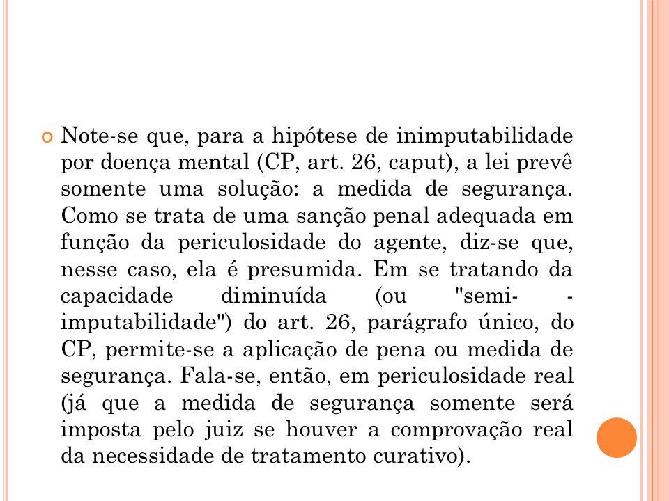 Note-se que, para a hipótese de inimputabilidade por doença mental (CP, art. 26, caput), a lei prevê somente uma solução: a medida de segurança. Como