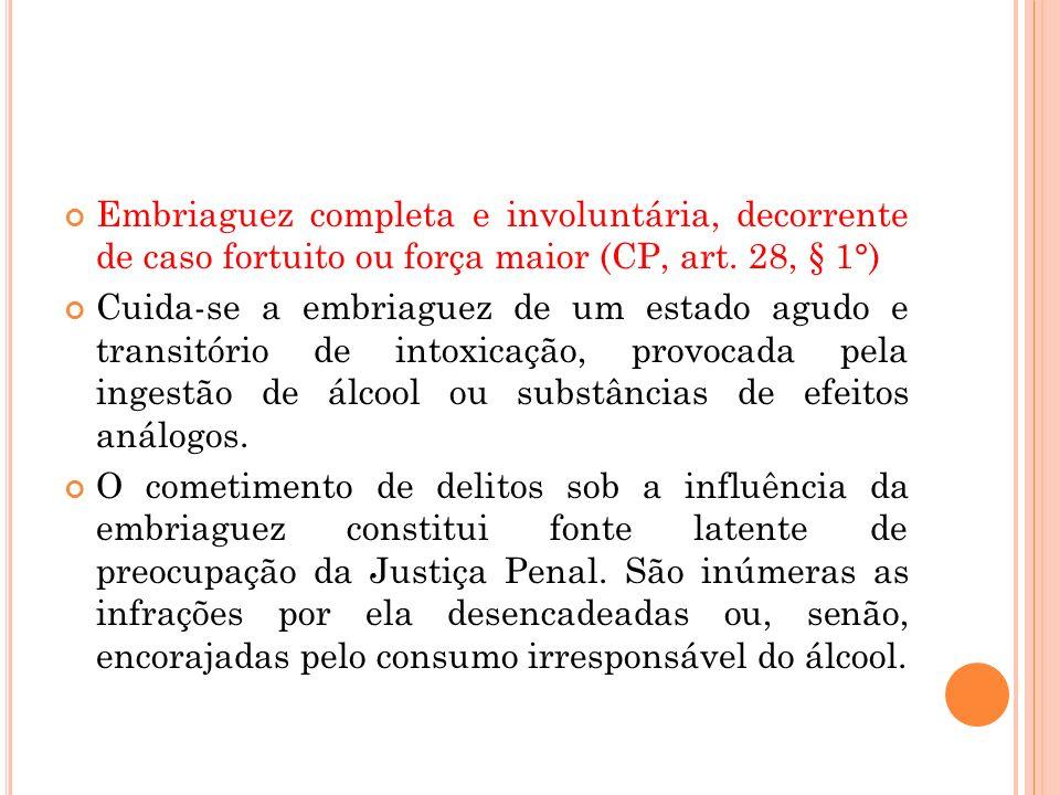 Embriaguez completa e involuntária, decorrente de caso fortuito ou força maior (CP, art. 28, § 1°) Cuida-se a embriaguez de um estado agudo e transitó