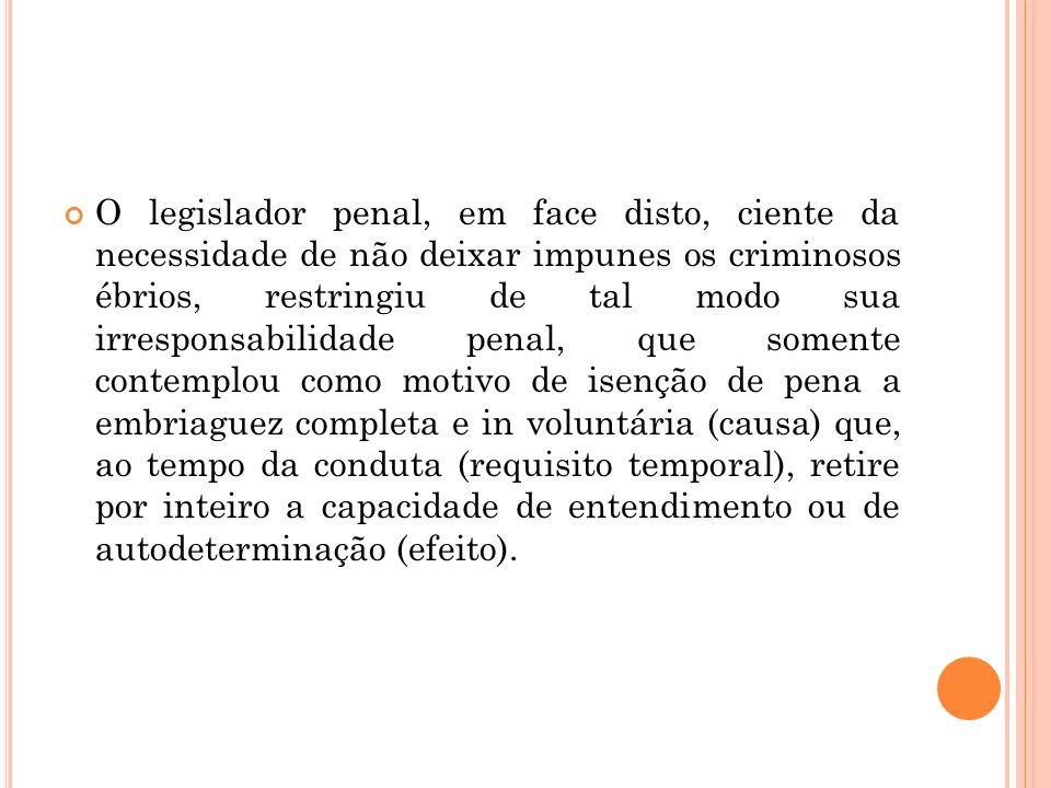 O legislador penal, em face disto, ciente da necessidade de não deixar impunes os criminosos ébrios, restringiu de tal modo sua irresponsabilidade pen