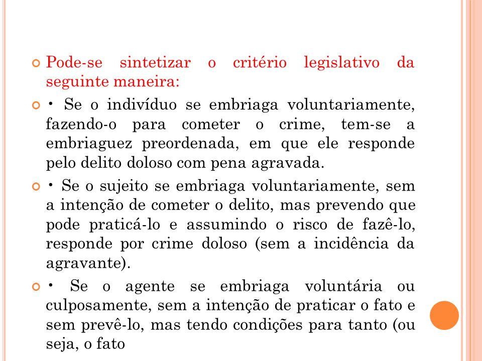 Pode-se sintetizar o critério legislativo da seguinte maneira: Se o indivíduo se embriaga voluntariamente, fazendo-o para cometer o crime, tem-se a em