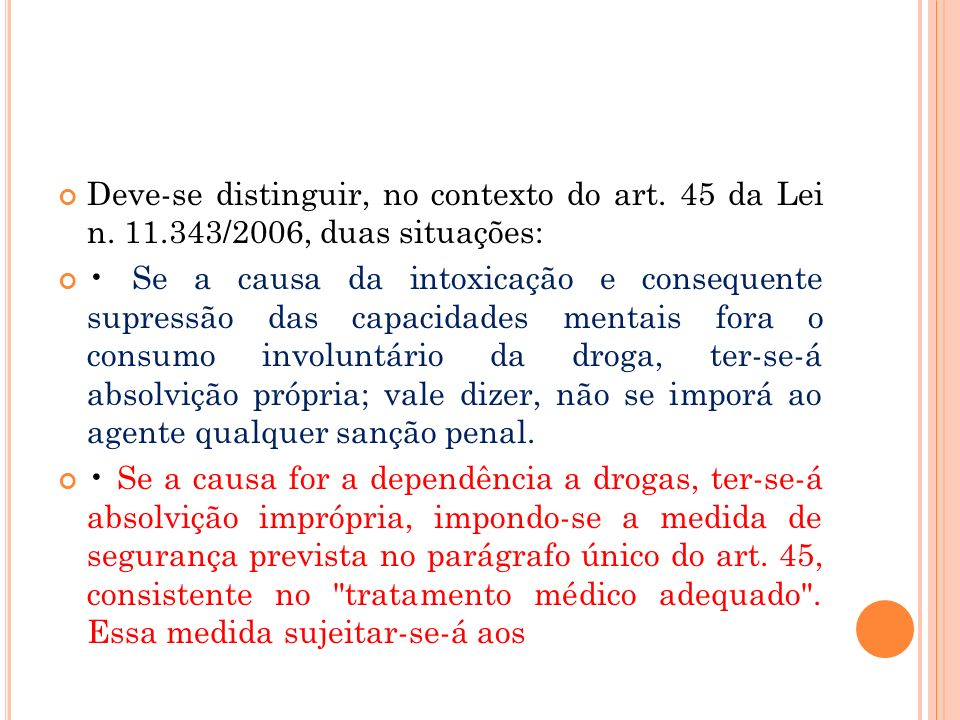 Deve-se distinguir, no contexto do art. 45 da Lei n. 11.343/2006, duas situações: Se a causa da intoxicação e consequente supressão das capacidades me