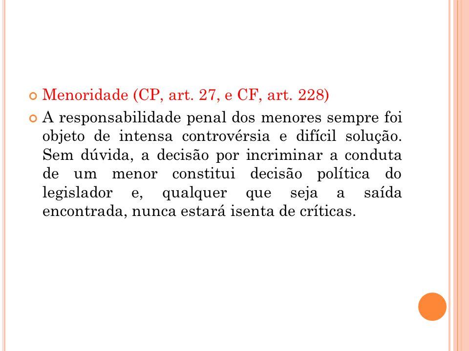 Menoridade (CP, art. 27, e CF, art. 228) A responsabilidade penal dos menores sempre foi objeto de intensa controvérsia e difícil solução. Sem dúvida,