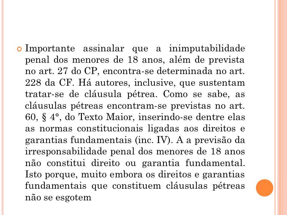 Importante assinalar que a inimputabilidade penal dos menores de 18 anos, além de prevista no art. 27 do CP, encontra-se determinada no art. 228 da CF