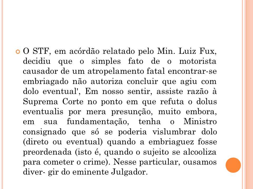 O STF, em acórdão relatado pelo Min. Luiz Fux, decidiu que o simples fato de o motorista causador de um atropelamento fatal encontrar-se embriagado nã