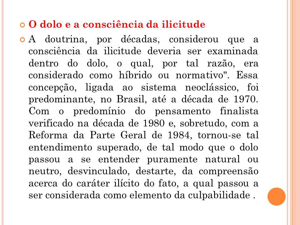 O dolo e a consciência da ilicitude A doutrina, por décadas, considerou que a consciência da ilicitude deveria ser examinada dentro do dolo, o qual, p
