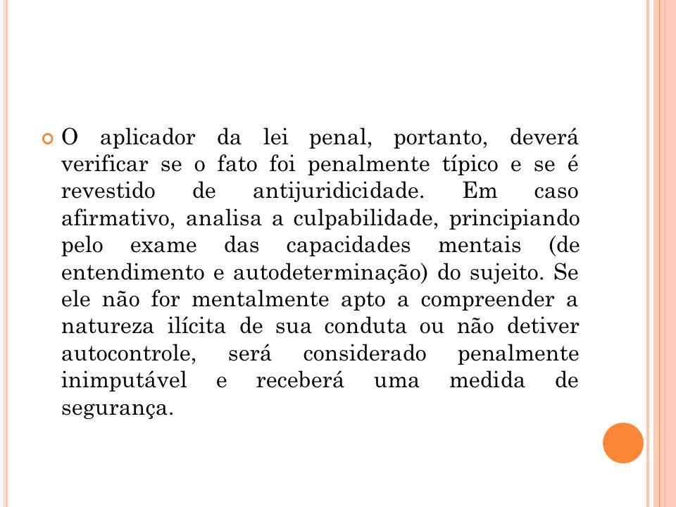 O aplicador da lei penal, portanto, deverá verificar se o fato foi penalmente típico e se é revestido de antijuridicidade. Em caso afirmativo, analisa