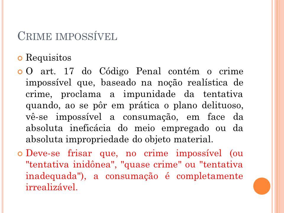 C RIME IMPOSSÍVEL Requisitos O art. 17 do Código Penal contém o crime impossível que, baseado na noção realística de crime, proclama a impunidade da t