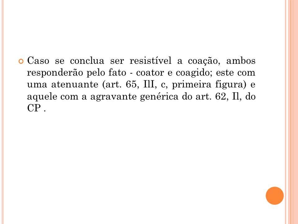 Caso se conclua ser resistível a coação, ambos responderão pelo fato - coator e coagido; este com uma atenuante (art. 65, IlI, c, primeira figura) e a