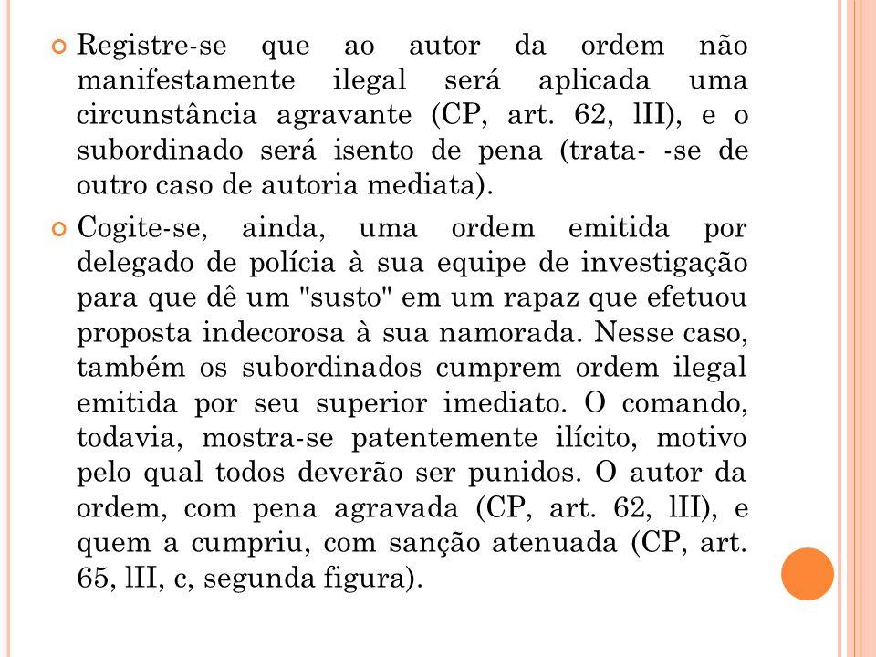 Registre-se que ao autor da ordem não manifestamente ilegal será aplicada uma circunstância agravante (CP, art. 62, lII), e o subordinado será isento