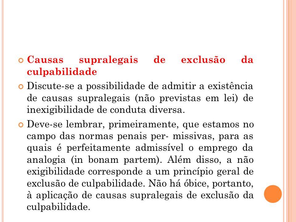 Causas supralegais de exclusão da culpabilidade Discute-se a possibilidade de admitir a existência de causas supralegais (não previstas em lei) de ine