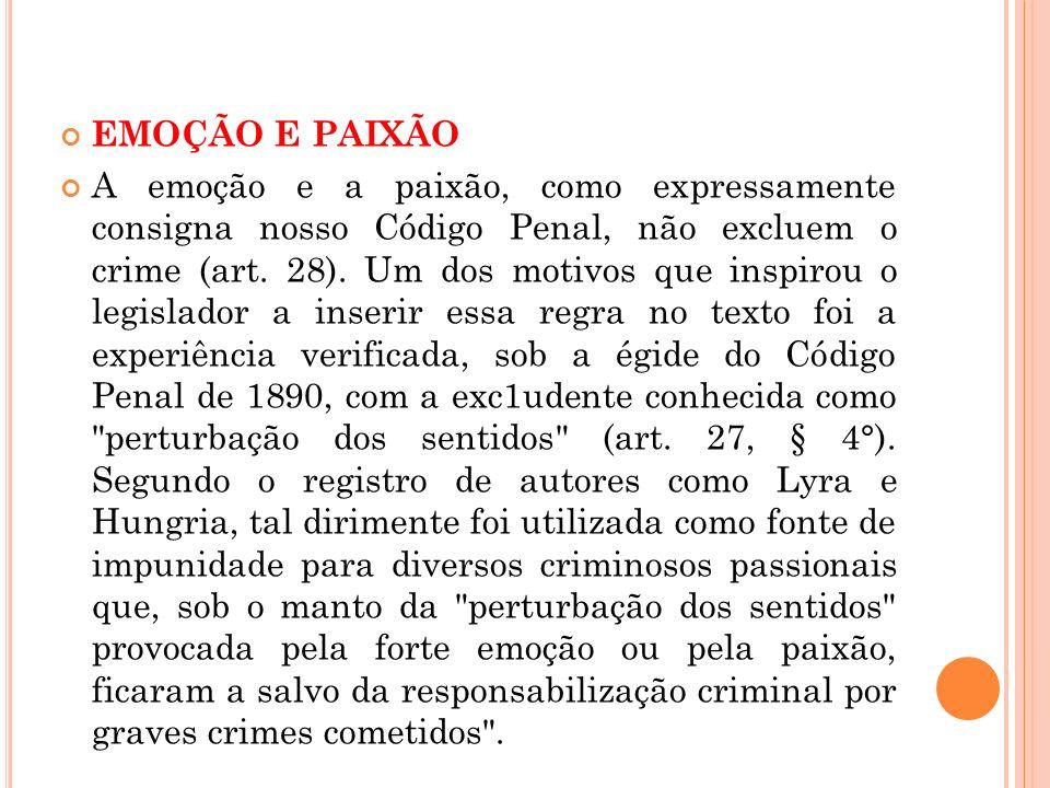EMOÇÃO E PAIXÃO A emoção e a paixão, como expressamente consigna nosso Código Penal, não excluem o crime (art. 28). Um dos motivos que inspirou o legi