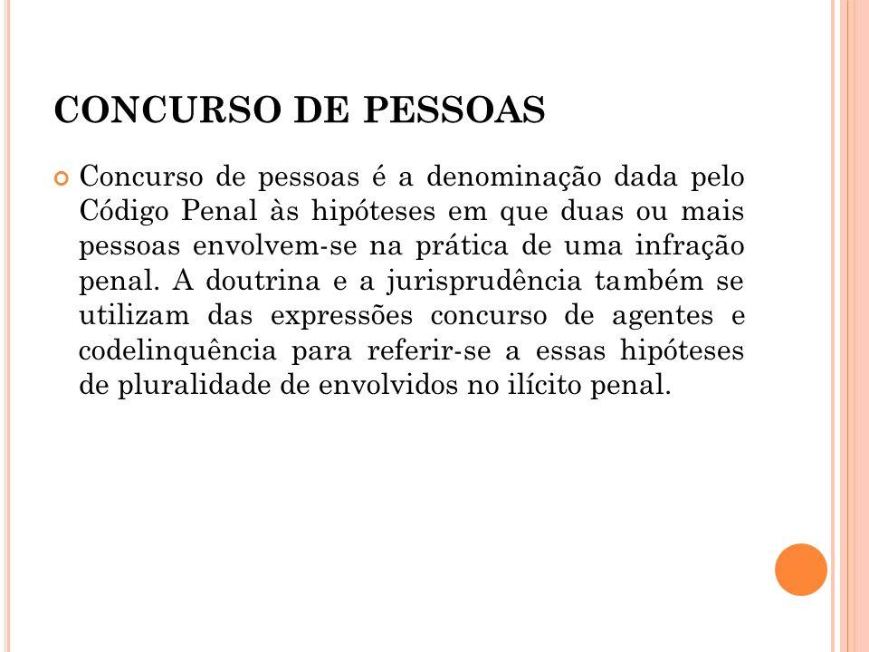 CONCURSO DE PESSOAS Concurso de pessoas é a denominação dada pelo Código Penal às hipóteses em que duas ou mais pessoas envolvem-se na prática de uma