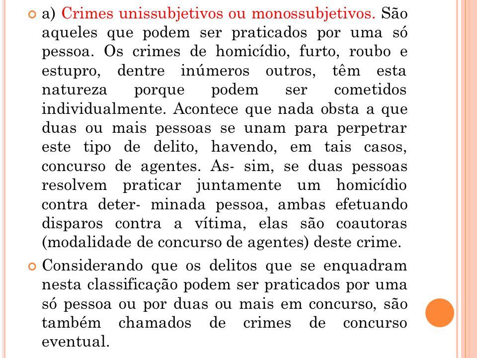 a) Crimes unissubjetivos ou monossubjetivos. São aqueles que podem ser praticados por uma só pessoa. Os crimes de homicídio, furto, roubo e estupro, d