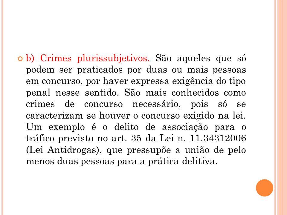 b) Crimes plurissubjetivos. São aqueles que só podem ser praticados por duas ou mais pessoas em concurso, por haver expressa exigência do tipo penal n
