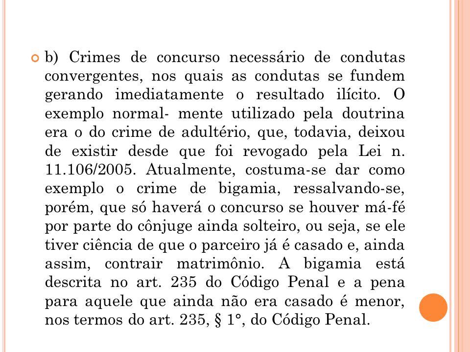 b) Crimes de concurso necessário de condutas convergentes, nos quais as condutas se fundem gerando imediatamente o resultado ilícito. O exemplo normal
