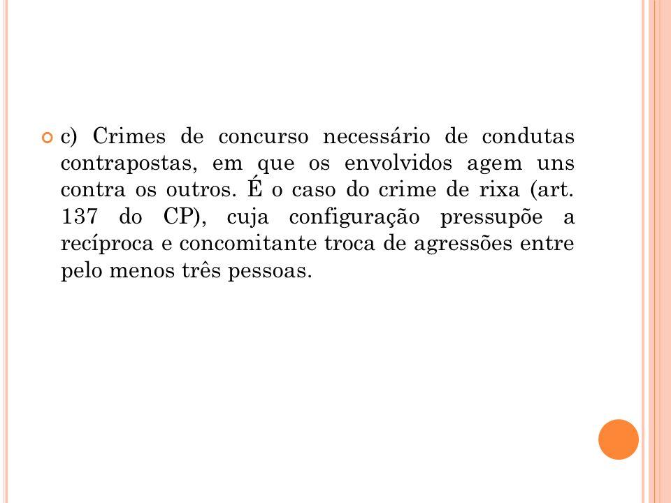 c) Crimes de concurso necessário de condutas contrapostas, em que os envolvidos agem uns contra os outros. É o caso do crime de rixa (art. 137 do CP),