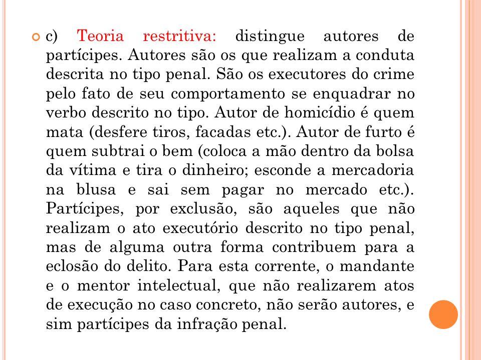 c) Teoria restritiva: distingue autores de partícipes. Autores são os que realizam a conduta descrita no tipo penal. São os executores do crime pelo f