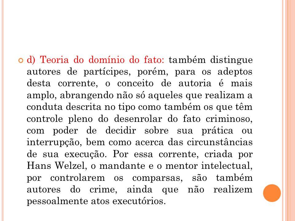 d) Teoria do domínio do fato: também distingue autores de partícipes, porém, para os adeptos desta corrente, o conceito de autoria é mais amplo, abran