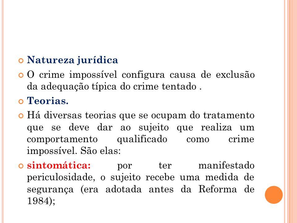 Natureza jurídica O crime impossível configura causa de exclusão da adequação típica do crime tentado. Teorias. Há diversas teorias que se ocupam do t