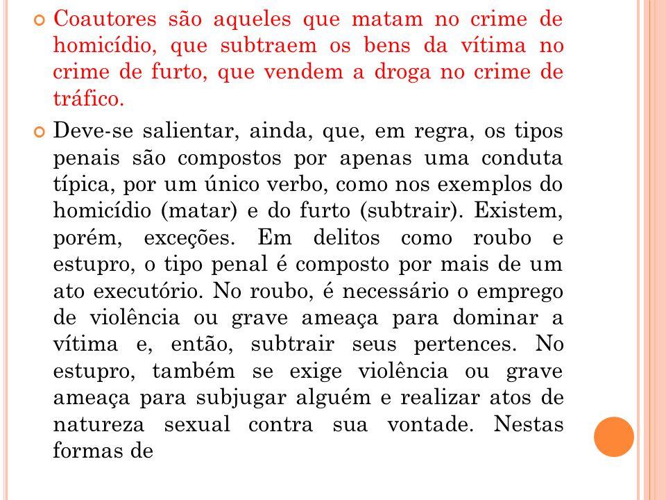 Coautores são aqueles que matam no crime de homicídio, que subtraem os bens da vítima no crime de furto, que vendem a droga no crime de tráfico. Deve-
