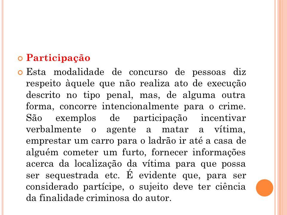 Participação Esta modalidade de concurso de pessoas diz respeito àquele que não realiza ato de execução descrito no tipo penal, mas, de alguma outra f