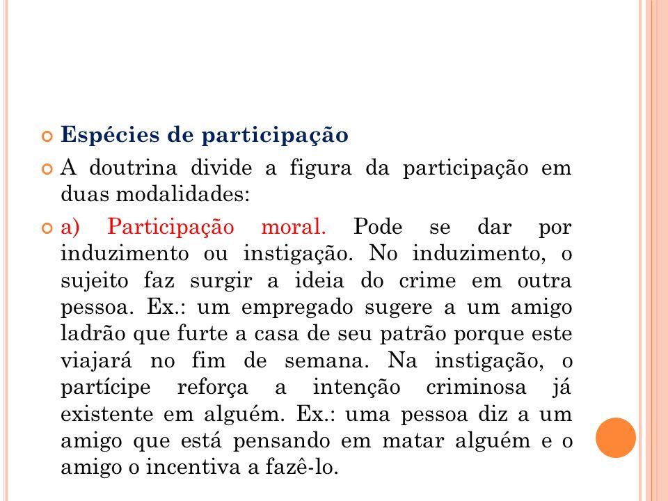 Espécies de participação A doutrina divide a figura da participação em duas modalidades: a) Participação moral. Pode se dar por induzimento ou instiga