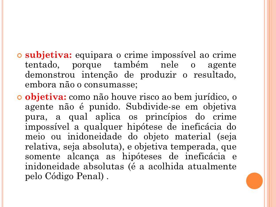 subjetiva: equipara o crime impossível ao crime tentado, porque também nele o agente demonstrou intenção de produzir o resultado, embora não o consuma