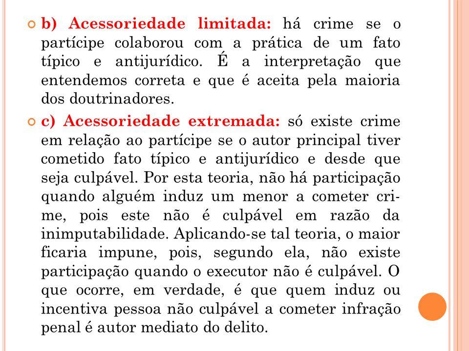 b) Acessoriedade limitada: há crime se o partícipe colaborou com a prática de um fato típico e antijurídico. É a interpretação que entendemos correta
