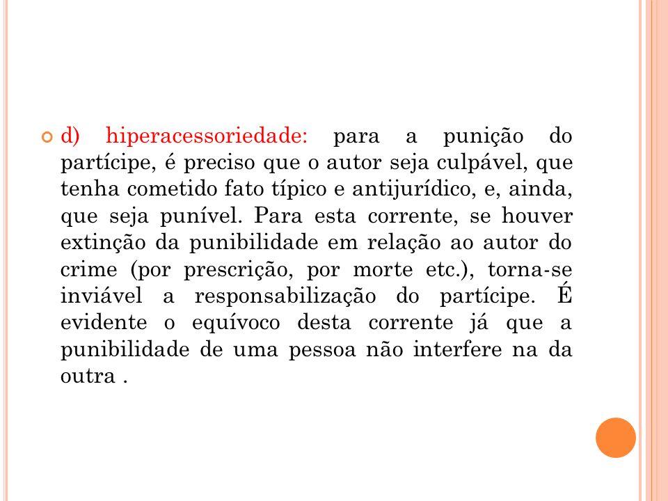d) hiperacessoriedade: para a punição do partícipe, é preciso que o autor seja culpável, que tenha cometido fato típico e antijurídico, e, ainda, que
