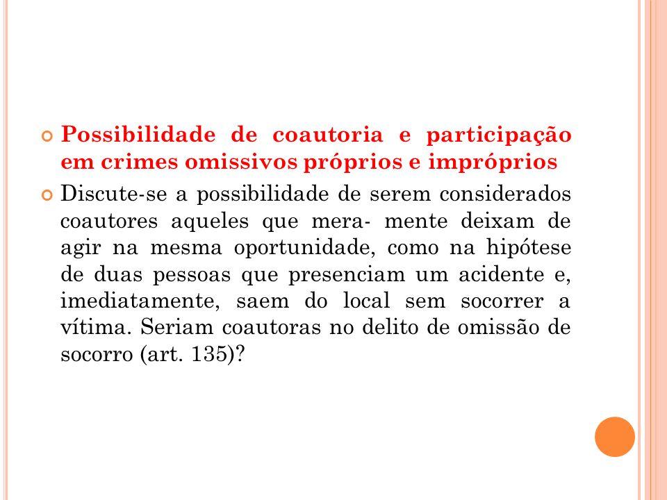 Possibilidade de coautoria e participação em crimes omissivos próprios e impróprios Discute-se a possibilidade de serem considerados coautores aqueles
