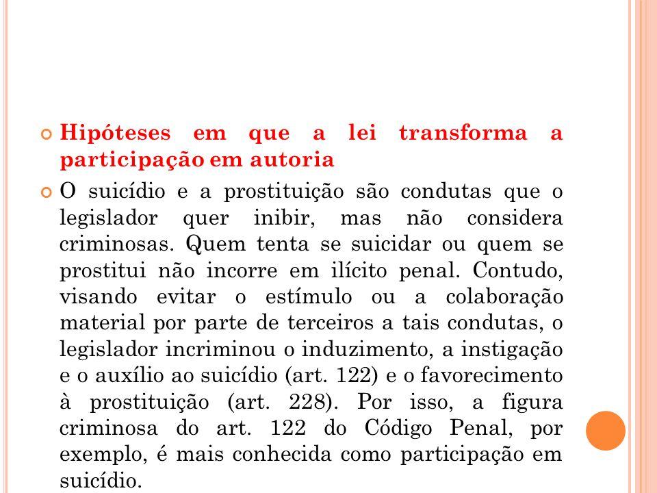Hipóteses em que a lei transforma a participação em autoria O suicídio e a prostituição são condutas que o legislador quer inibir, mas não considera c